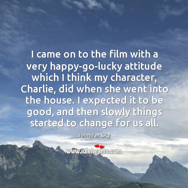 I came on to the film with a very happy-go-lucky attitude which Jennifer Sky Picture Quote