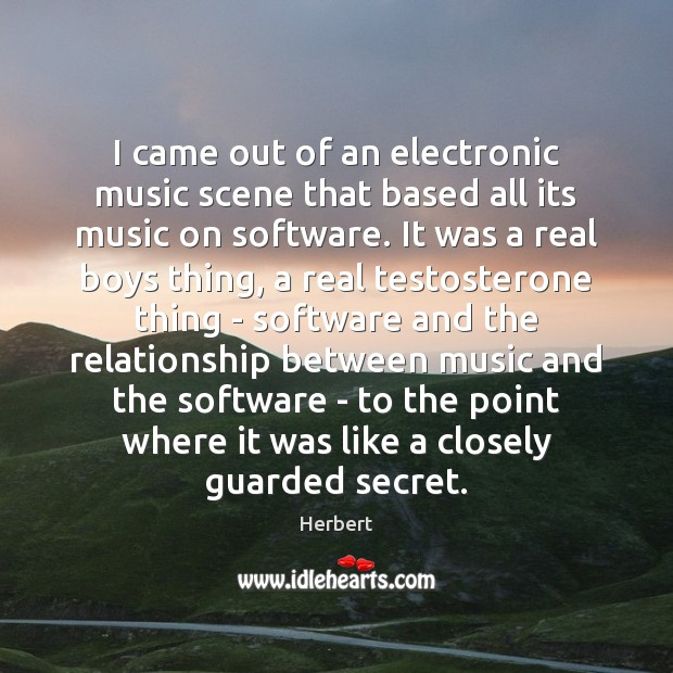 Image, I came out of an electronic music scene that based all its