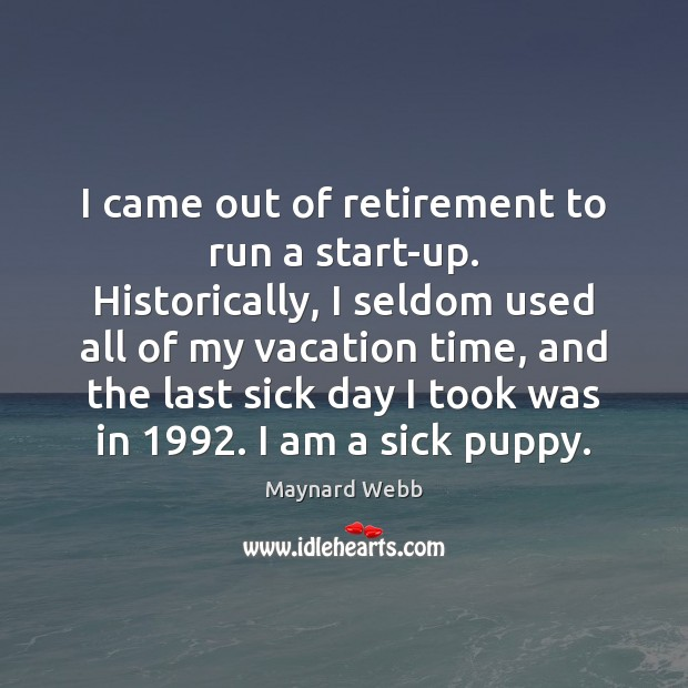 I came out of retirement to run a start-up. Historically, I seldom Image