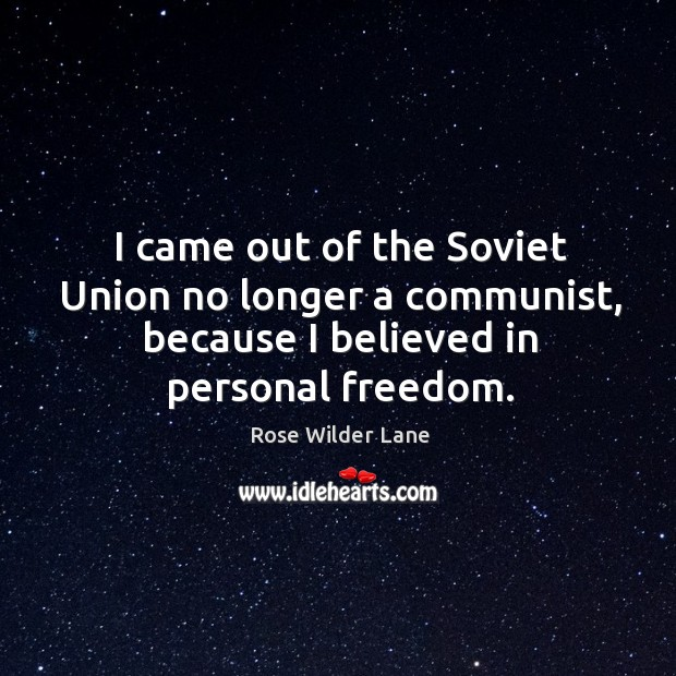 I came out of the soviet union no longer a communist, because I believed in personal freedom. Image
