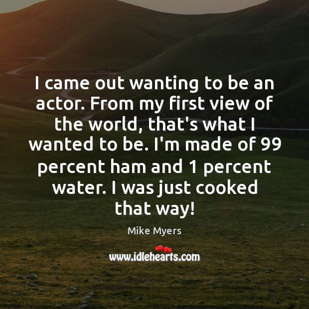 I came out wanting to be an actor. From my first view Mike Myers Picture Quote