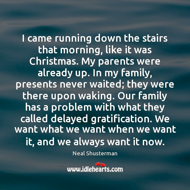 I came running down the stairs that morning, like it was Christmas. Neal Shusterman Picture Quote