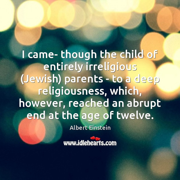 Image, I came- though the child of entirely irreligious (Jewish) parents – to