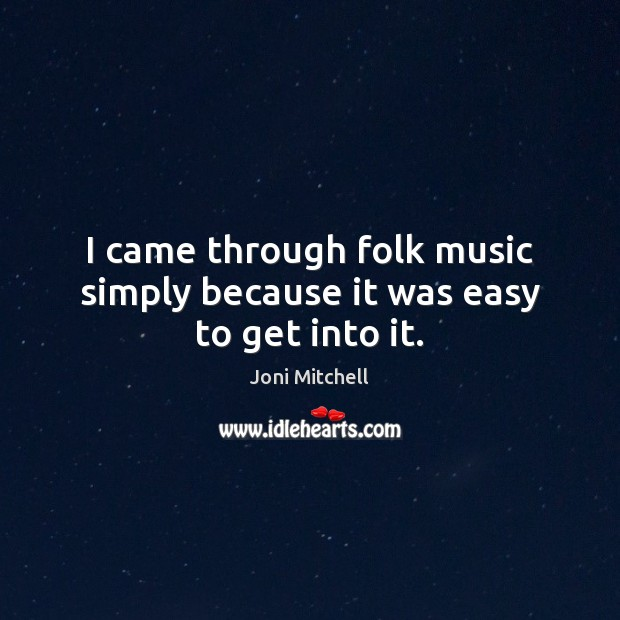 Image, I came through folk music simply because it was easy to get into it.