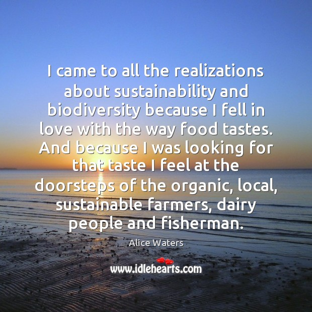 Image, I came to all the realizations about sustainability and biodiversity because I