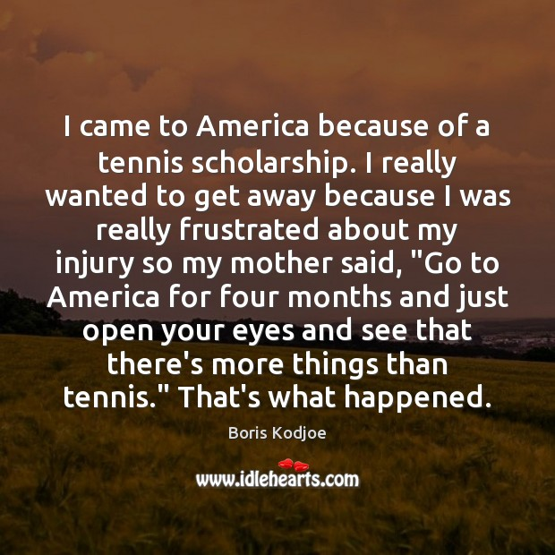 Image, I came to America because of a tennis scholarship. I really wanted