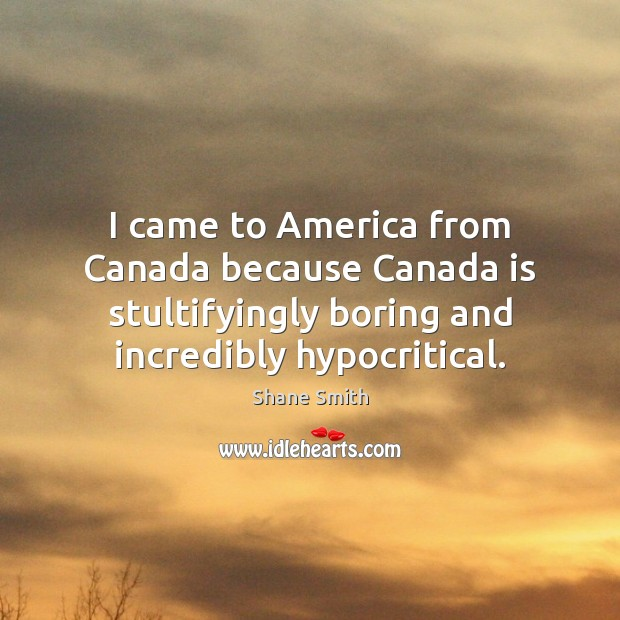 I came to America from Canada because Canada is stultifyingly boring and Image