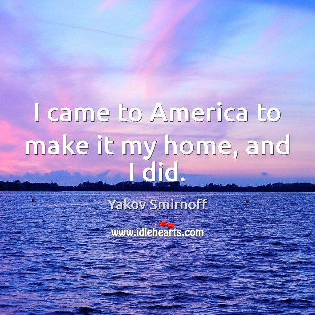 I came to America to make it my home, and I did. Yakov Smirnoff Picture Quote