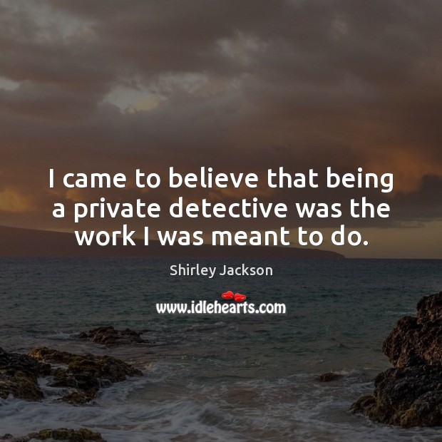 I came to believe that being a private detective was the work I was meant to do. Shirley Jackson Picture Quote