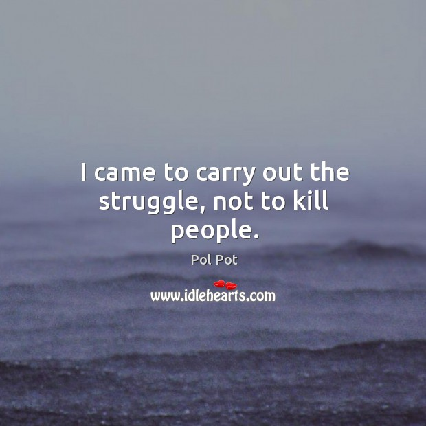 I came to carry out the struggle, not to kill people. Pol Pot Picture Quote