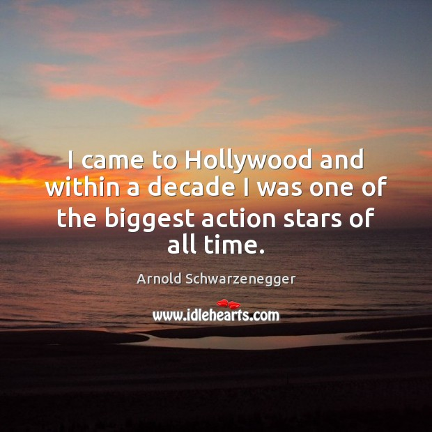 Image, I came to Hollywood and within a decade I was one of the biggest action stars of all time.