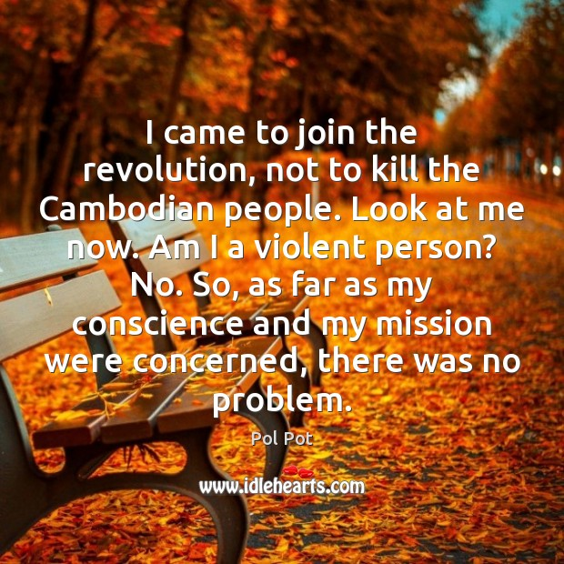 I came to join the revolution, not to kill the Cambodian people. Pol Pot Picture Quote