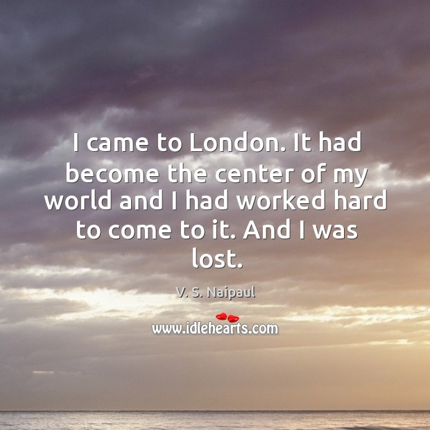 I came to london. It had become the center of my world and I had worked hard to come to it. Image