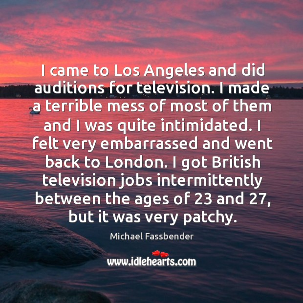 I came to los angeles and did auditions for television. I made a terrible mess of most of Image