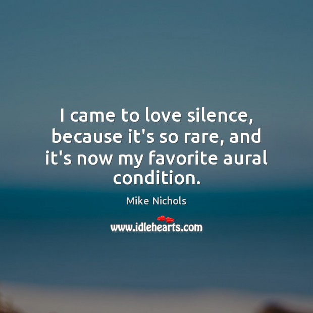 Image, I came to love silence, because it's so rare, and it's now my favorite aural condition.