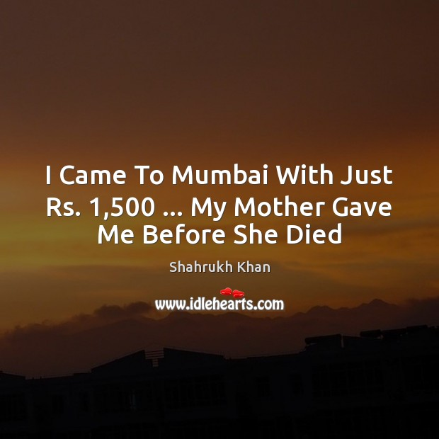 I Came To Mumbai With Just Rs. 1,500 … My Mother Gave Me Before She Died Shahrukh Khan Picture Quote