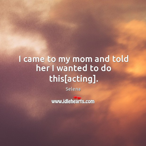 I came to my mom and told her I wanted to do this[acting]. Selena Picture Quote
