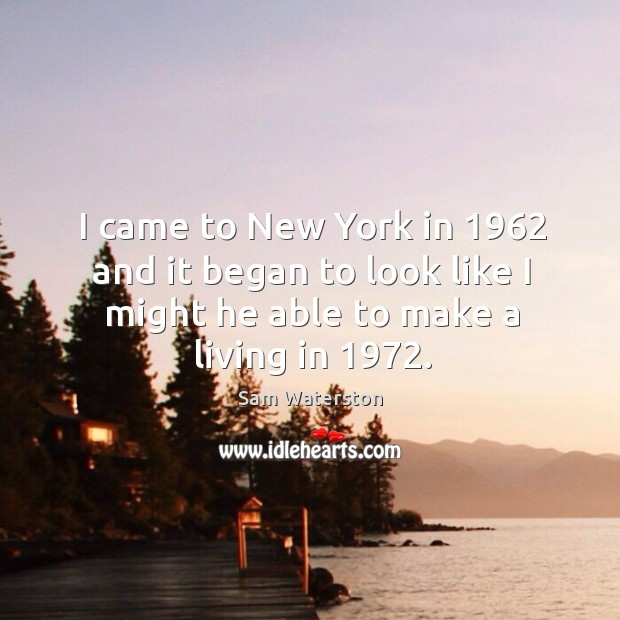 I came to new york in 1962 and it began to look like I might he able to make a living in 1972. Sam Waterston Picture Quote