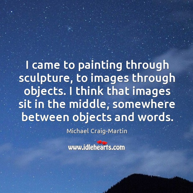 I came to painting through sculpture, to images through objects. I think Image