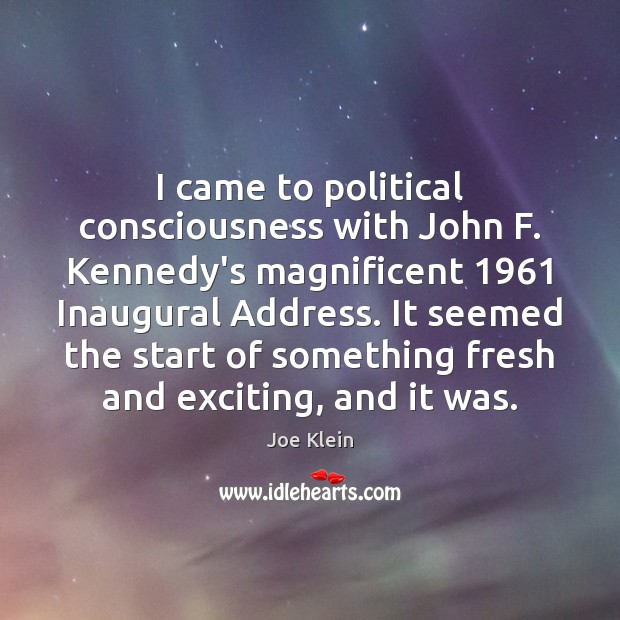 Image, I came to political consciousness with John F. Kennedy's magnificent 1961 Inaugural Address.