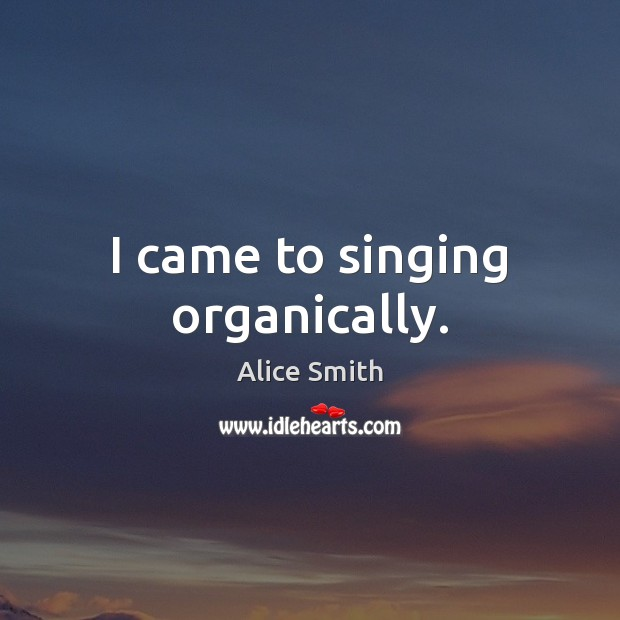 Image, I came to singing organically.