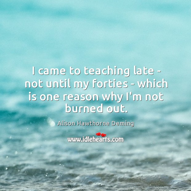 I came to teaching late – not until my forties – which Alison Hawthorne Deming Picture Quote