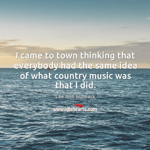 I came to town thinking that everybody had the same idea of what country music was that I did. Lee Ann Womack Picture Quote