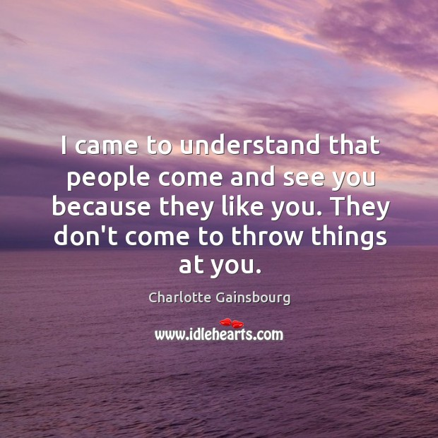 I came to understand that people come and see you because they Image