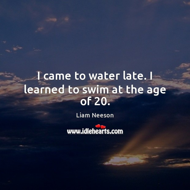 Image, I came to water late. I learned to swim at the age of 20.