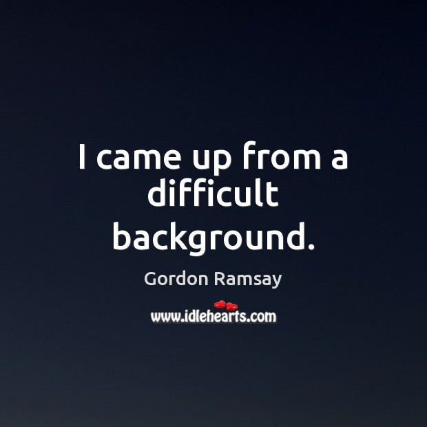 I came up from a difficult background. Gordon Ramsay Picture Quote