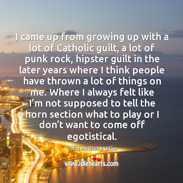 I came up from growing up with a lot of catholic guilt, a lot of punk rock, hipster guilt Image