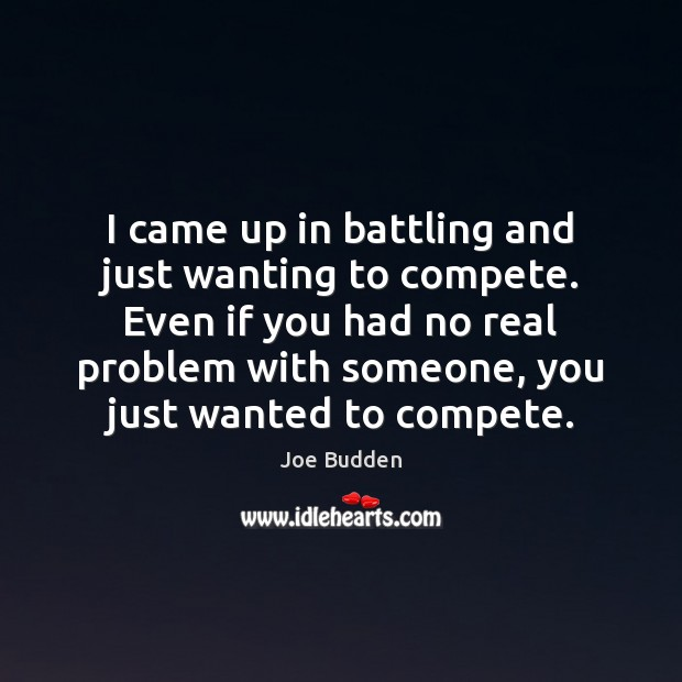 Image, I came up in battling and just wanting to compete. Even if