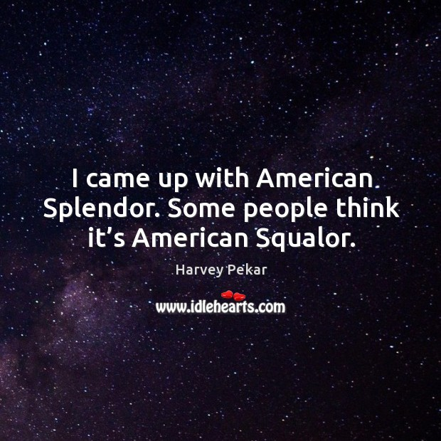 I came up with american splendor. Some people think it's american squalor. Harvey Pekar Picture Quote