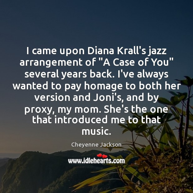 "I came upon Diana Krall's jazz arrangement of ""A Case of You"" Cheyenne Jackson Picture Quote"