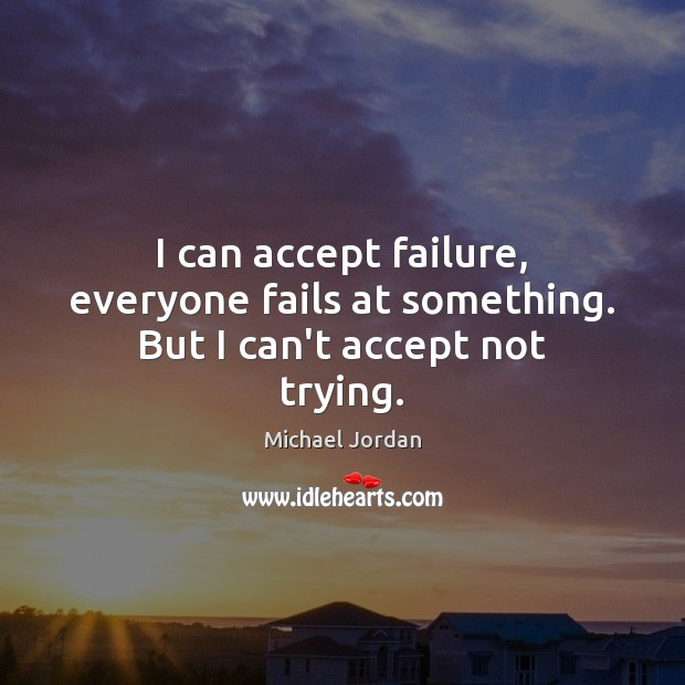 Image, I can accept failure, everyone fails at something. But I can't accept not trying.