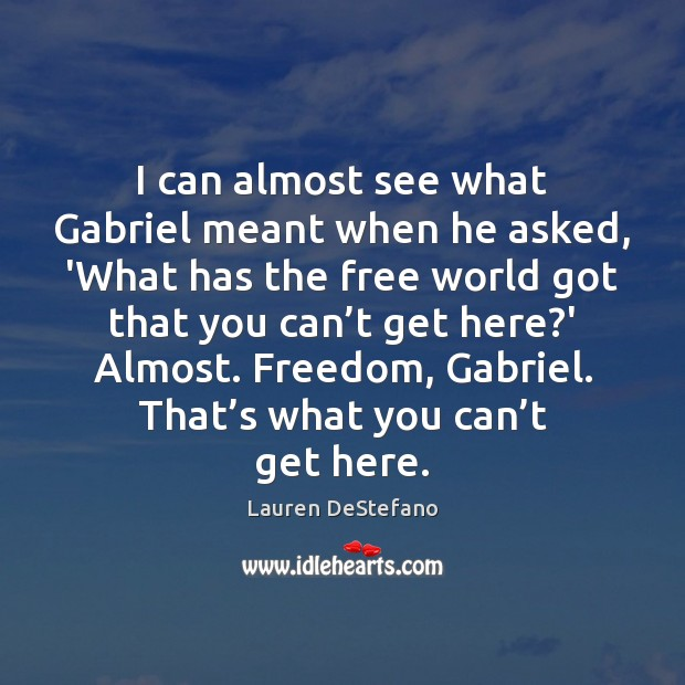 I can almost see what Gabriel meant when he asked, 'What has Lauren DeStefano Picture Quote