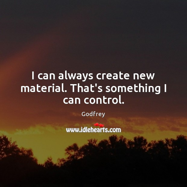 I can always create new material. That's something I can control. Godfrey Picture Quote