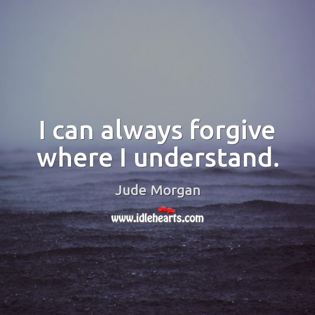 I can always forgive where I understand. Image