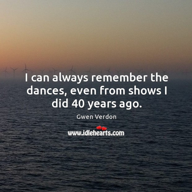 I can always remember the dances, even from shows I did 40 years ago. Image