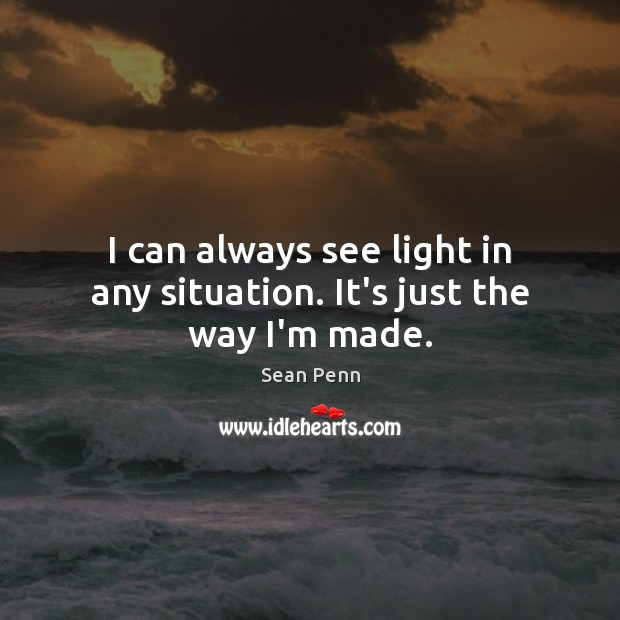 I can always see light in any situation. It's just the way I'm made. Image