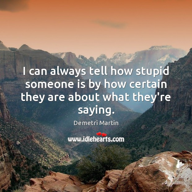 I can always tell how stupid someone is by how certain they are about what they're saying. Demetri Martin Picture Quote
