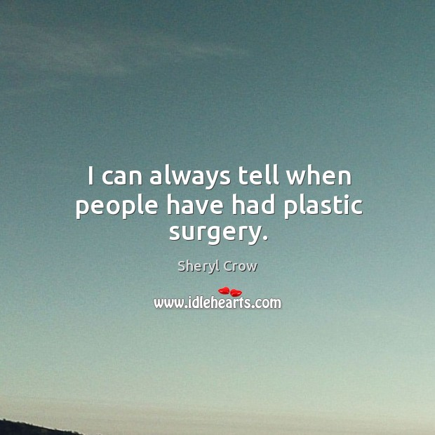 I can always tell when people have had plastic surgery. Image