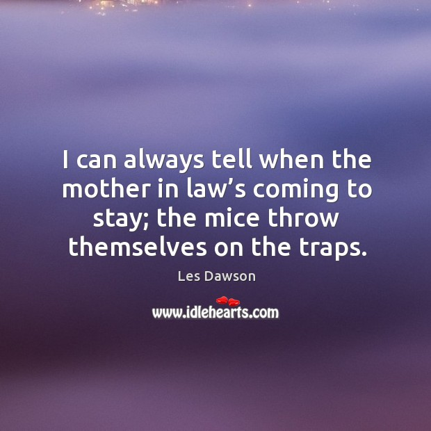 I can always tell when the mother in law's coming to stay; the mice throw themselves on the traps. Image