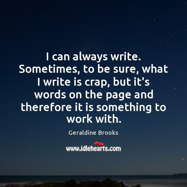 I can always write. Sometimes, to be sure, what I write is Image