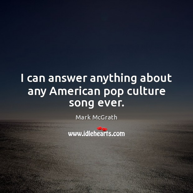 Image, I can answer anything about any American pop culture song ever.