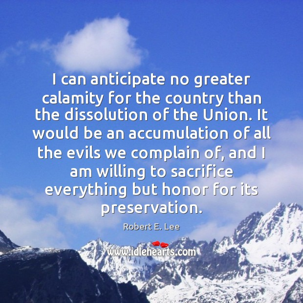 I can anticipate no greater calamity for the country than the dissolution Robert E. Lee Picture Quote