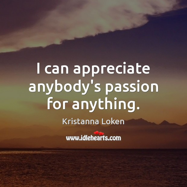 I can appreciate anybody's passion for anything. Image