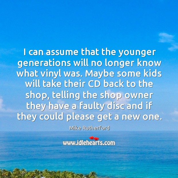 I can assume that the younger generations will no longer know what vinyl was. Image