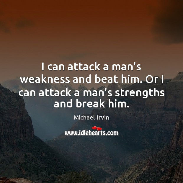 I can attack a man's weakness and beat him. Or I can Image