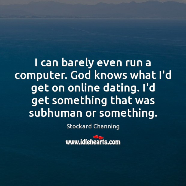 I can barely even run a computer. God knows what I'd get Computers Quotes Image